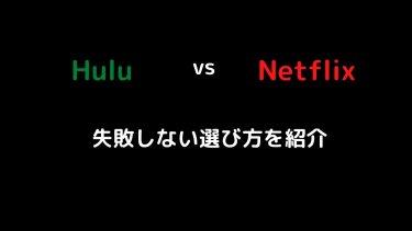 【どっちがいい?】HuluとNetflixの違いを徹底比較!両方利用している私が紹介する