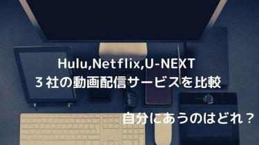 【おすすめはどれ?】Hulu,Netflix,U-NEXTの動画配信サービスを比較【迷ったら、、、】